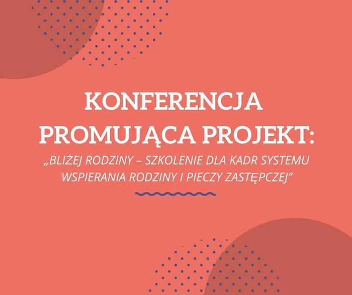 """Konferencja promująca projekt """"Bliżej rodziny – szkolenie dla kadr systemu wspierania rodziny i pieczy zastępczej"""""""