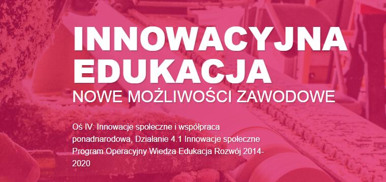 """""""Innowacyjna edukacja – nowe możliwości zawodowe"""" Działanie 4.1 Innowacje społeczne PO Wiedza Edukacja Rozwój"""