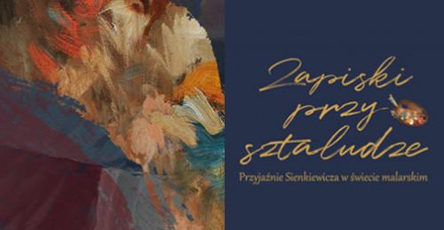 Zapiski przy sztaludze. Przyjaźnie Sienkiewicza w świecie malarskim – wystawa